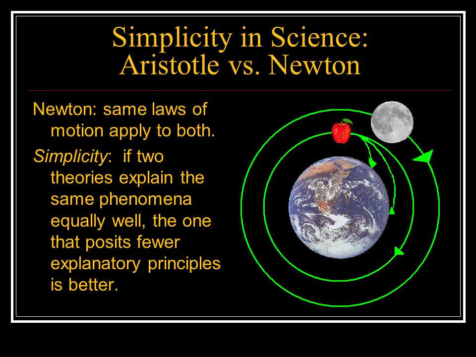 Simplicity in Science: Aristotle vs. Newton Newton: same laws of motion apply to both. Simplicity: if two theories explain the same phenomena equally
