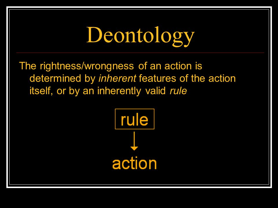 Deontology The rightness/wrongness of an action is determined by inherent features of the action itself, or by an inherently valid rule