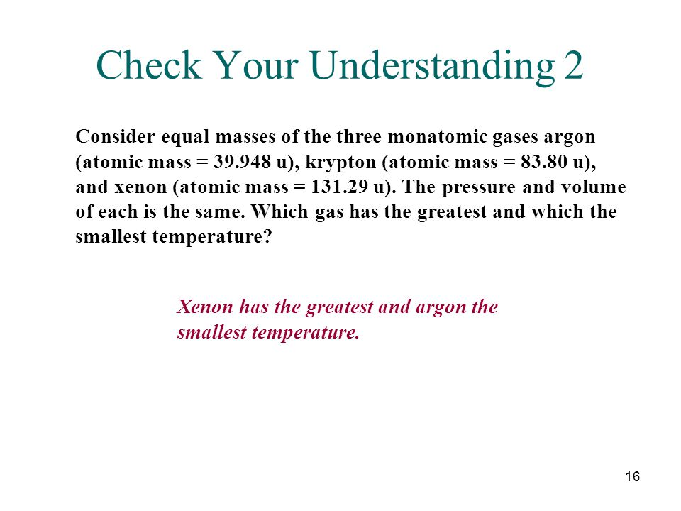 16 Check Your Understanding 2 Consider equal masses of the three monatomic gases argon (atomic mass = 39.948 u), krypton (atomic mass = 83.80 u), and xenon (atomic mass = 131.29 u).