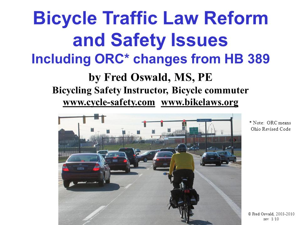 Bicycle Traffic Law Reform and Safety Issues Including ORC* changes from HB 389 by Fred Oswald, MS, PE Bicycling Safety Instructor, Bicycle commuter www.cycle-safety.com www.bikelaws.org © Fred Oswald, 2003-2010 rev 1/10 * Note: ORC means Ohio Revised Code
