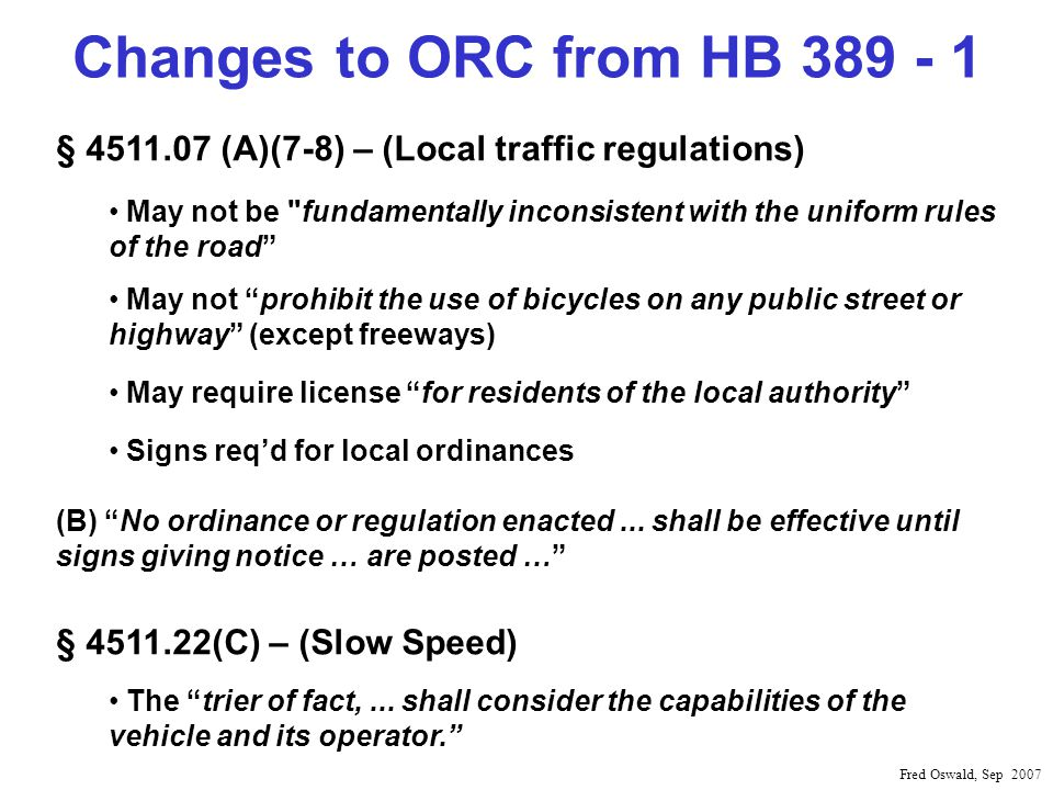 Changes to ORC from HB 389 - 1 Fred Oswald, Sep 2007 § 4511.07 (A)(7-8) – (Local traffic regulations) May not be fundamentally inconsistent with the uniform rules of the road May not prohibit the use of bicycles on any public street or highway (except freeways) May require license for residents of the local authority Signs reqd for local ordinances (B) No ordinance or regulation enacted...