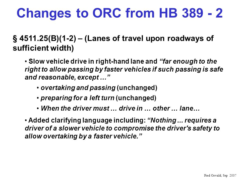 Changes to ORC from HB 389 - 2 Fred Oswald, Sep 2007 § 4511.25(B)(1-2) – (Lanes of travel upon roadways of sufficient width) Slow vehicle drive in right-hand lane and far enough to the right to allow passing by faster vehicles if such passing is safe and reasonable, except … overtaking and passing (unchanged) preparing for a left turn (unchanged) When the driver must … drive in … other … lane… Added clarifying language including: Nothing...