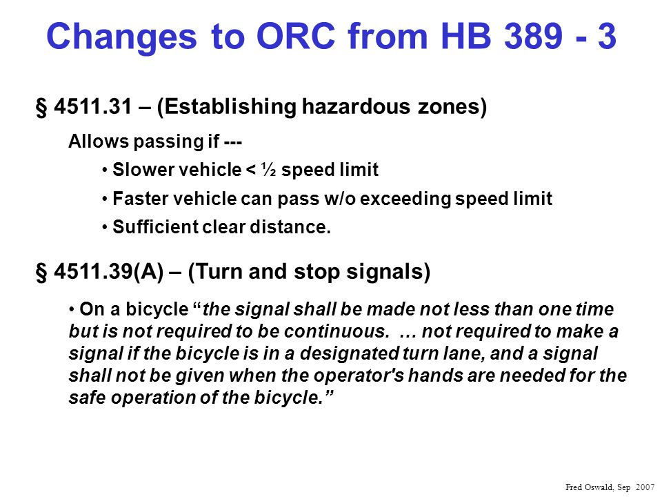 Changes to ORC from HB 389 - 3 Fred Oswald, Sep 2007 § 4511.31 – (Establishing hazardous zones) Allows passing if --- Slower vehicle < ½ speed limit Faster vehicle can pass w/o exceeding speed limit Sufficient clear distance.