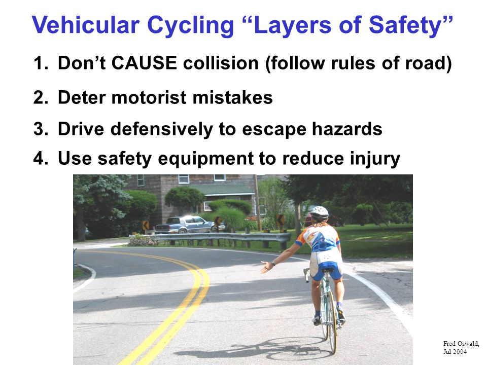 Vehicular Cycling Layers of Safety 1.Dont CAUSE collision (follow rules of road) 2.Deter motorist mistakes 3.Drive defensively to escape hazards 4.Use safety equipment to reduce injury Fred Oswald, Jul 2004