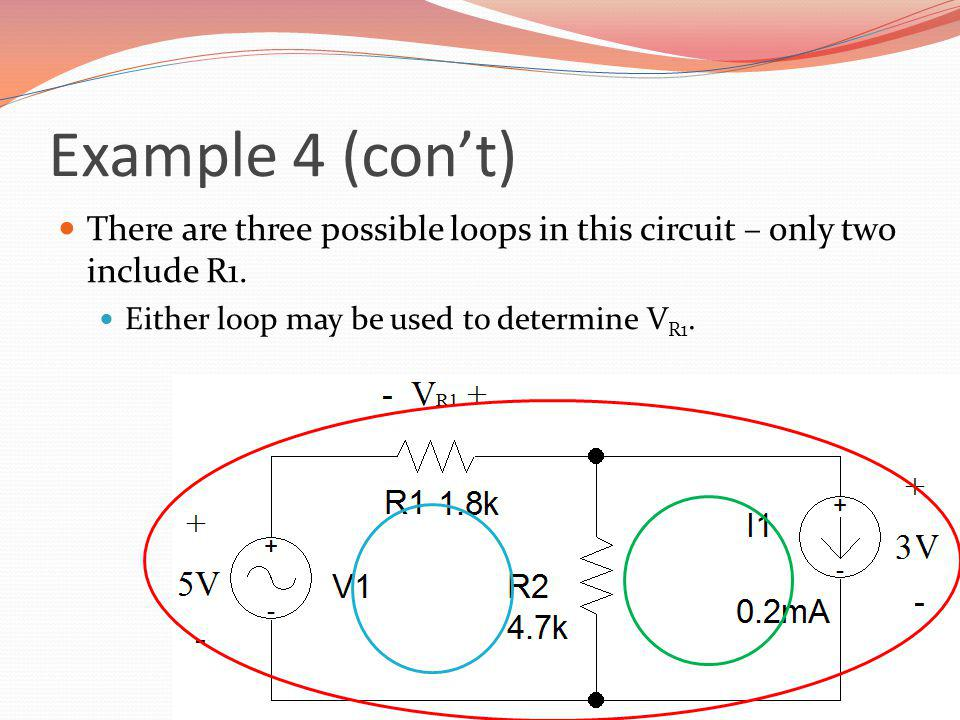 Example 4 (cont) There are three possible loops in this circuit – only two include R1. Either loop may be used to determine V R1.