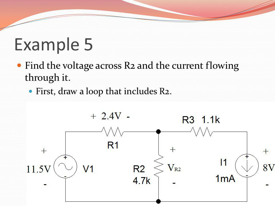 Example 5 Find the voltage across R2 and the current flowing through it. First, draw a loop that includes R2.