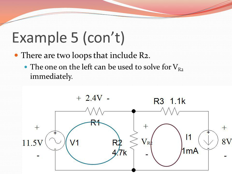 Example 5 (cont) There are two loops that include R2. The one on the left can be used to solve for V R2 immediately.
