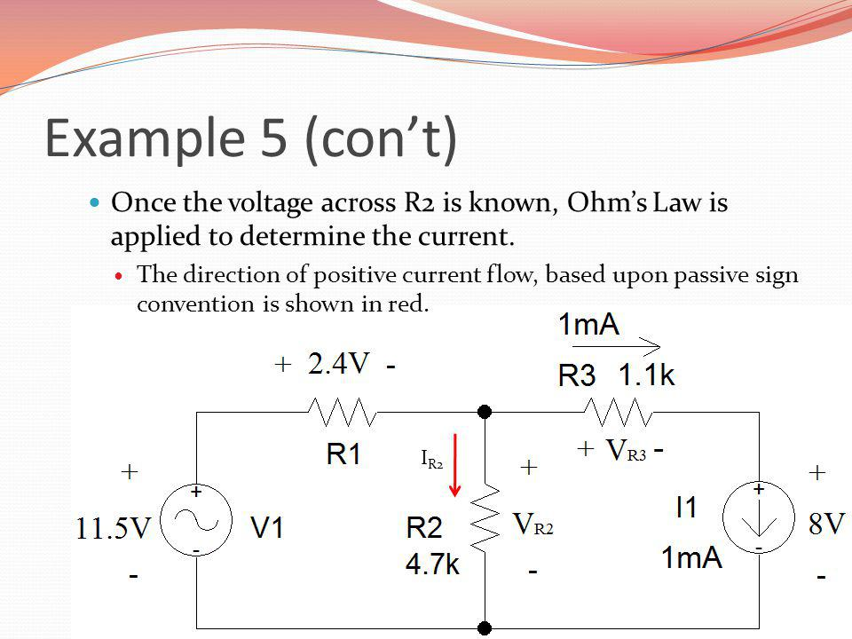 Example 5 (cont) Once the voltage across R2 is known, Ohms Law is applied to determine the current. The direction of positive current flow, based upon