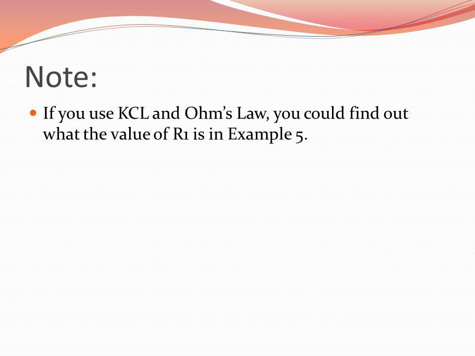 Note: If you use KCL and Ohms Law, you could find out what the value of R1 is in Example 5.