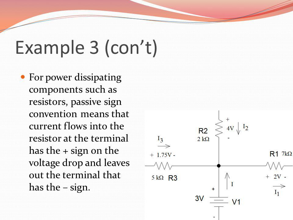 Example 3 (cont) For power dissipating components such as resistors, passive sign convention means that current flows into the resistor at the termina