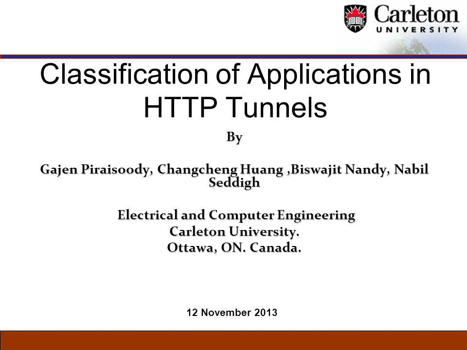 Classification of Applications in HTTP Tunnels By Gajen Piraisoody, Changcheng Huang,Biswajit Nandy, Nabil Seddigh Electrical and Computer Engineering Electrical and Computer Engineering Carleton University.