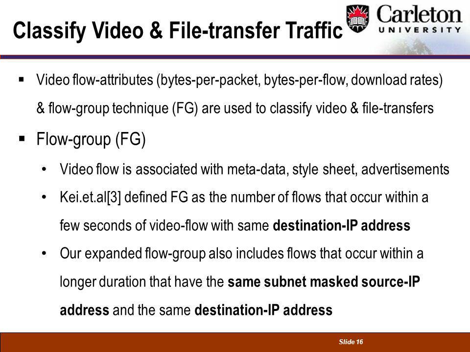 Slide 16 Classify Video & File-transfer Traffic Video flow-attributes (bytes-per-packet, bytes-per-flow, download rates) & flow-group technique (FG) a