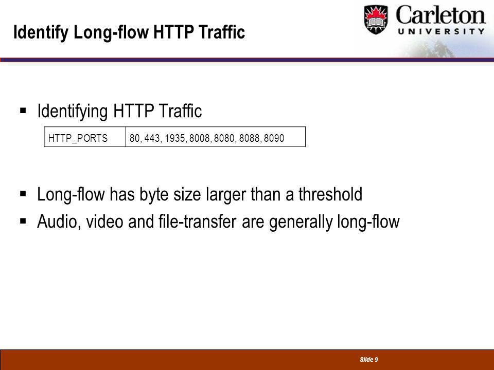 Slide 9 Identify Long-flow HTTP Traffic Identifying HTTP Traffic Long-flow has byte size larger than a threshold Audio, video and file-transfer are generally long-flow HTTP_PORTS80, 443, 1935, 8008, 8080, 8088, 8090