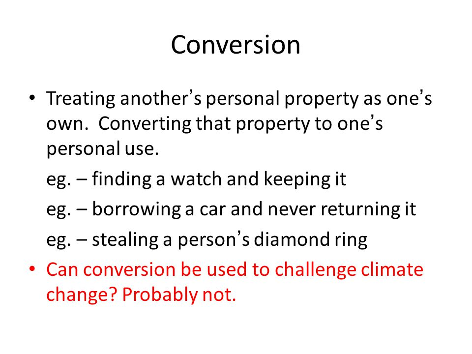Conversion Treating anothers personal property as ones own.