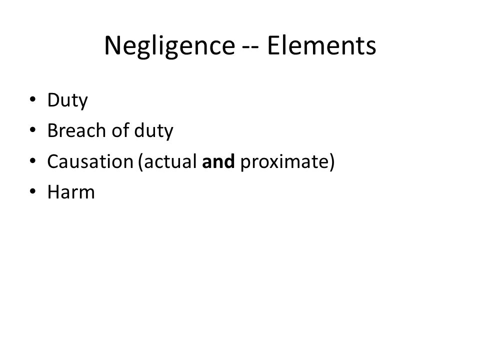 Negligence -- Elements Duty Breach of duty Causation (actual and proximate) Harm