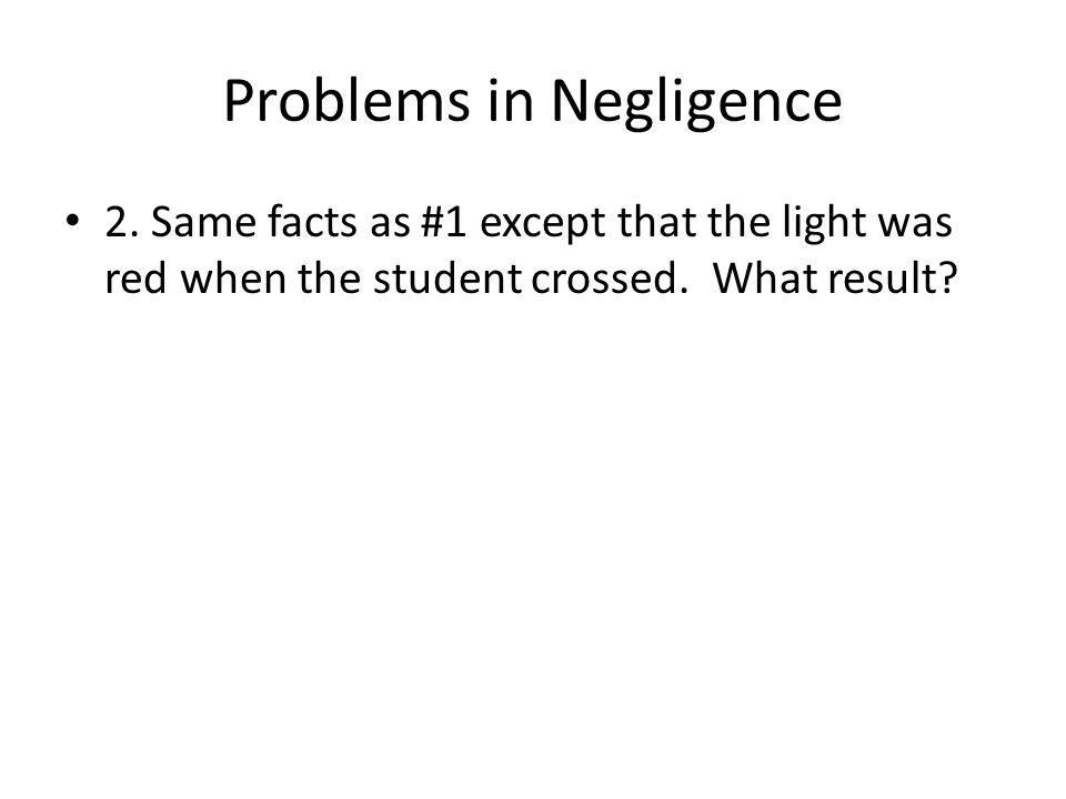 Problems in Negligence 2. Same facts as #1 except that the light was red when the student crossed.