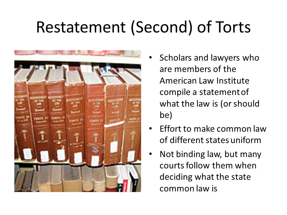 Restatement (Second) of Torts Scholars and lawyers who are members of the American Law Institute compile a statement of what the law is (or should be) Effort to make common law of different states uniform Not binding law, but many courts follow them when deciding what the state common law is