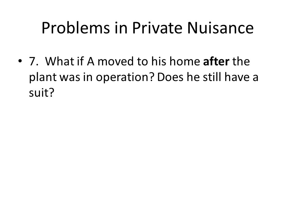 Problems in Private Nuisance 7. What if A moved to his home after the plant was in operation.