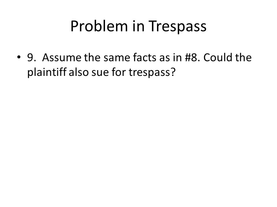 Problem in Trespass 9. Assume the same facts as in #8. Could the plaintiff also sue for trespass