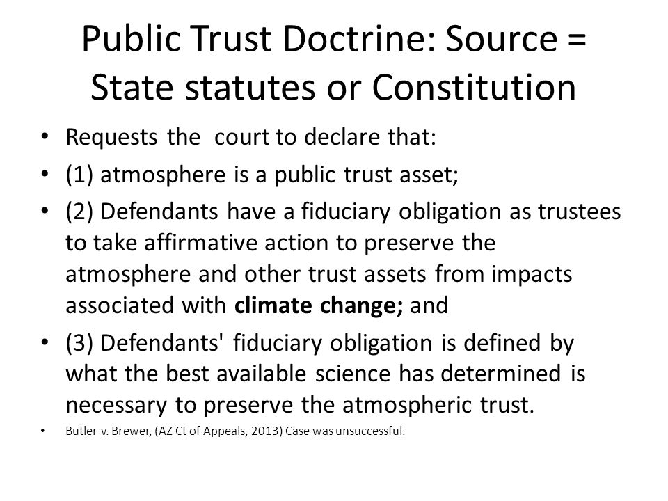 Public Trust Doctrine: Source = State statutes or Constitution Requests the court to declare that: (1) atmosphere is a public trust asset; (2) Defendants have a fiduciary obligation as trustees to take affirmative action to preserve the atmosphere and other trust assets from impacts associated with climate change; and (3) Defendants fiduciary obligation is defined by what the best available science has determined is necessary to preserve the atmospheric trust.