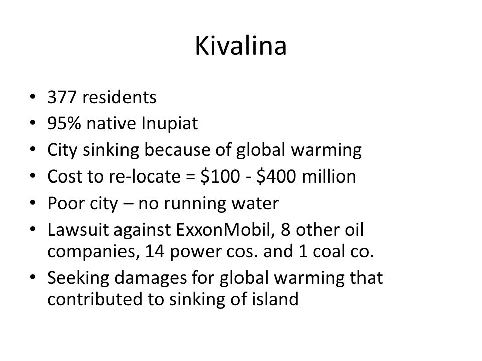 Kivalina 377 residents 95% native Inupiat City sinking because of global warming Cost to re-locate = $100 - $400 million Poor city – no running water Lawsuit against ExxonMobil, 8 other oil companies, 14 power cos.