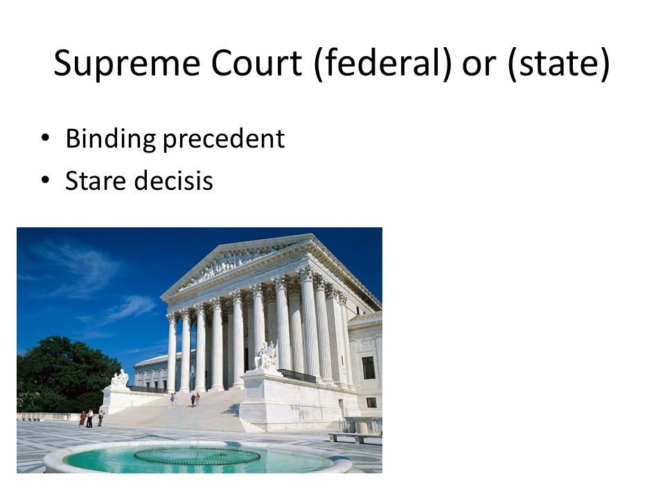 Supreme Court (federal) or (state) Binding precedent Stare decisis