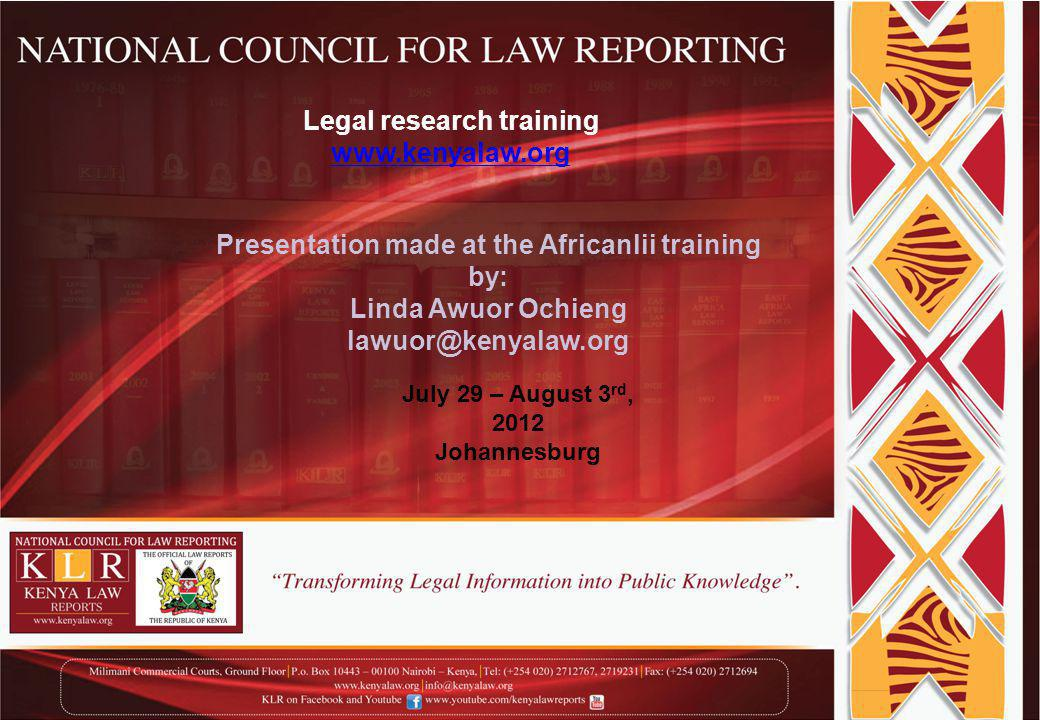 Legal research training www.kenyalaw.org Presentation made at the Africanlii training by: Linda Awuor Ochieng lawuor@kenyalaw.org July 29 – August 3 rd, 2012 Johannesburg