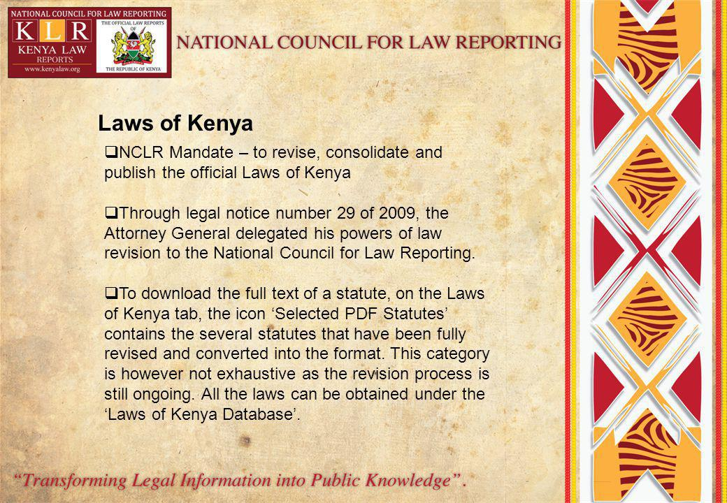 Laws of Kenya NCLR Mandate – to revise, consolidate and publish the official Laws of Kenya Through legal notice number 29 of 2009, the Attorney General delegated his powers of law revision to the National Council for Law Reporting.