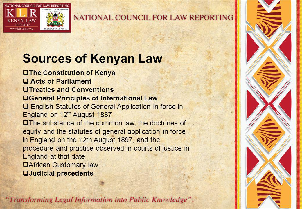 Sources of Kenyan Law The Constitution of Kenya Acts of Parliament Treaties and Conventions General Principles of International Law English Statutes of General Application in force in England on 12 th August 1887 The substance of the common law, the doctrines of equity and the statutes of general application in force in England on the 12th August,1897, and the procedure and practice observed in courts of justice in England at that date African Customary law Judicial precedents