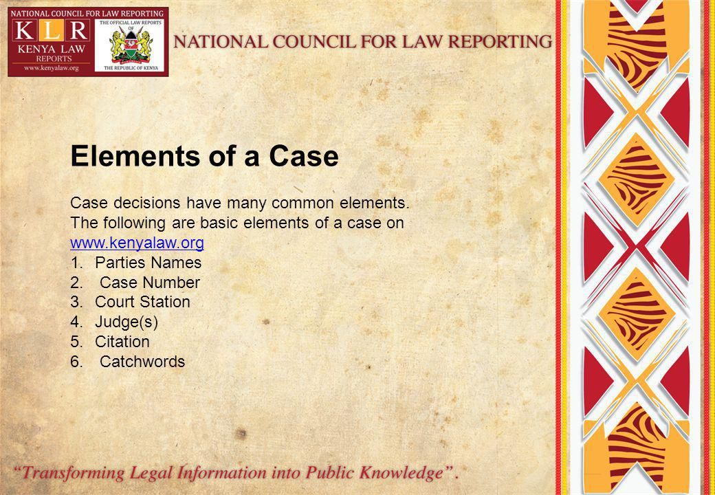 Elements of a Case Case decisions have many common elements. The following are basic elements of a case on www.kenyalaw.org www.kenyalaw.org 1.Parties