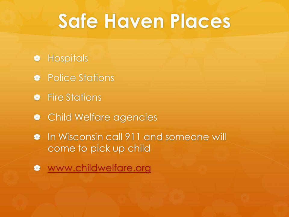 Safe Haven Places Hospitals Hospitals Police Stations Police Stations Fire Stations Fire Stations Child Welfare agencies Child Welfare agencies In Wisconsin call 911 and someone will come to pick up child In Wisconsin call 911 and someone will come to pick up child www.childwelfare.org www.childwelfare.org www.childwelfare.org