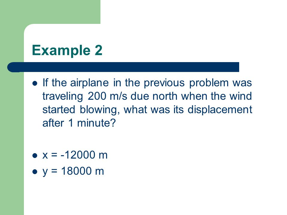 Example 2 If the airplane in the previous problem was traveling 200 m/s due north when the wind started blowing, what was its displacement after 1 minute.