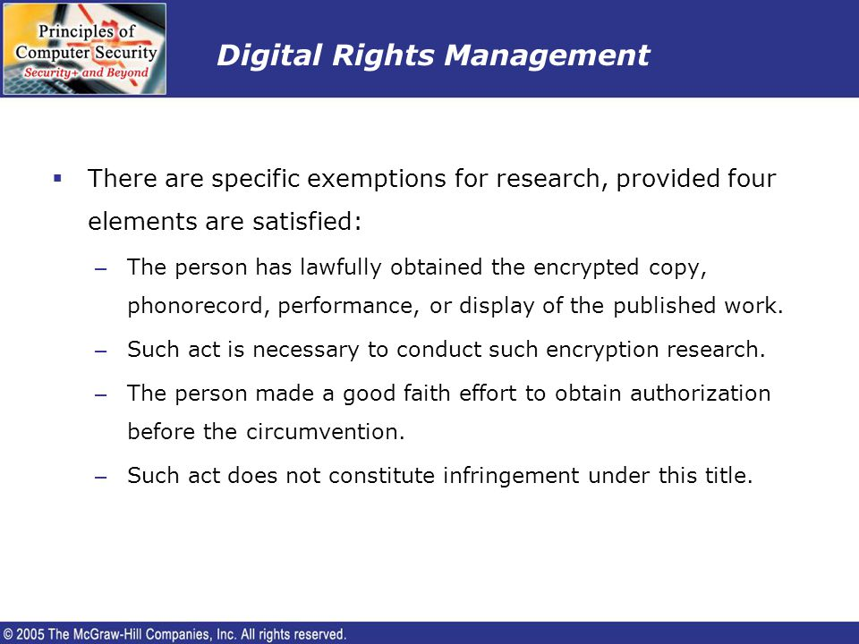 Digital Rights Management There are specific exemptions for research, provided four elements are satisfied: – The person has lawfully obtained the enc