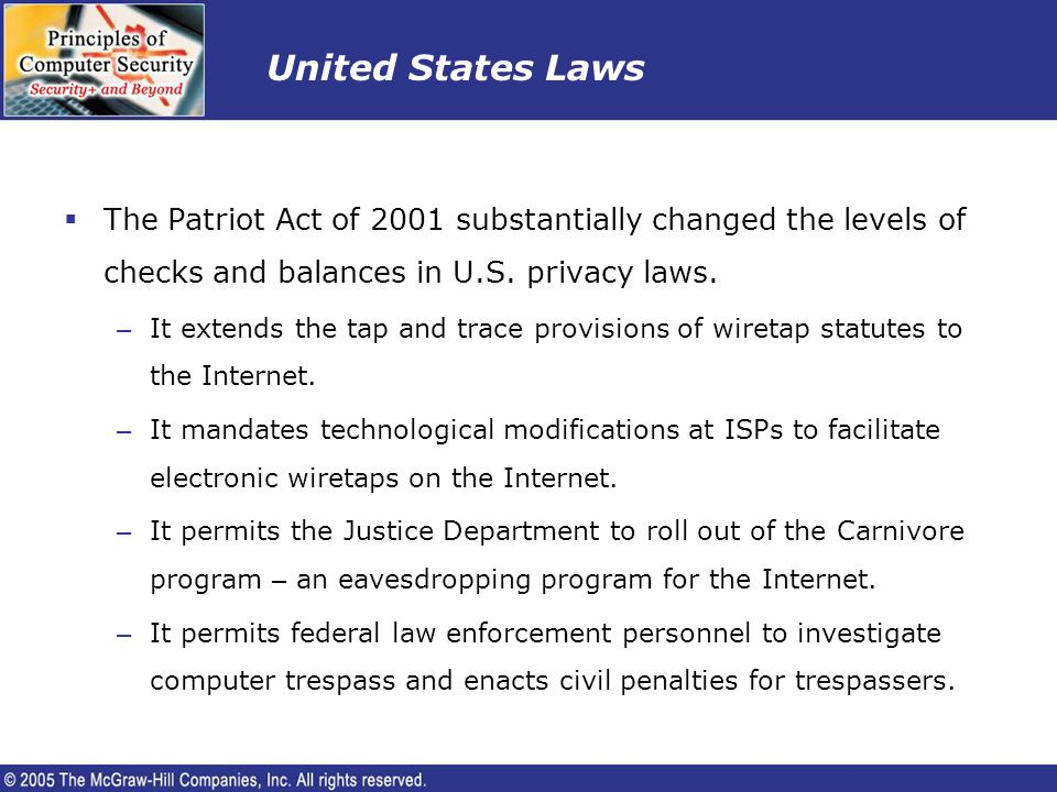 United States Laws The Patriot Act of 2001 substantially changed the levels of checks and balances in U.S. privacy laws. – It extends the tap and trac