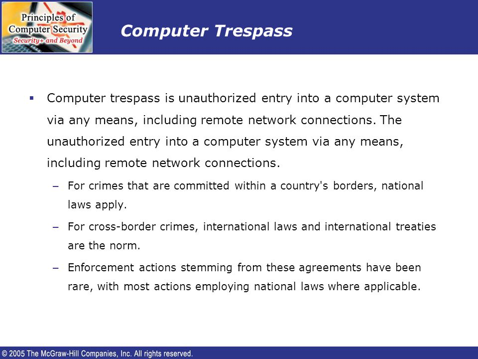 Computer Trespass Computer trespass is unauthorized entry into a computer system via any means, including remote network connections. The unauthorized