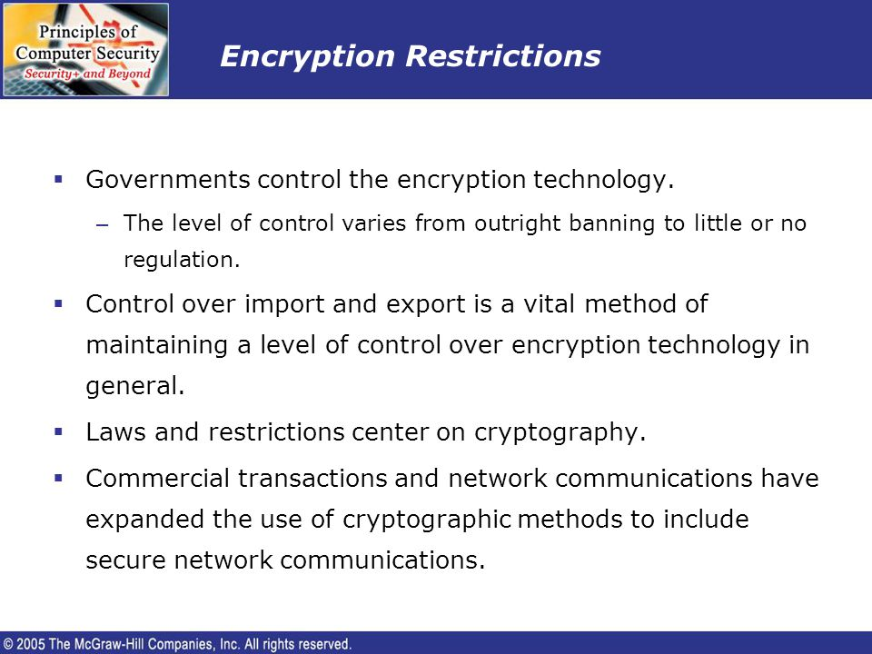 Encryption Restrictions Governments control the encryption technology. – The level of control varies from outright banning to little or no regulation.