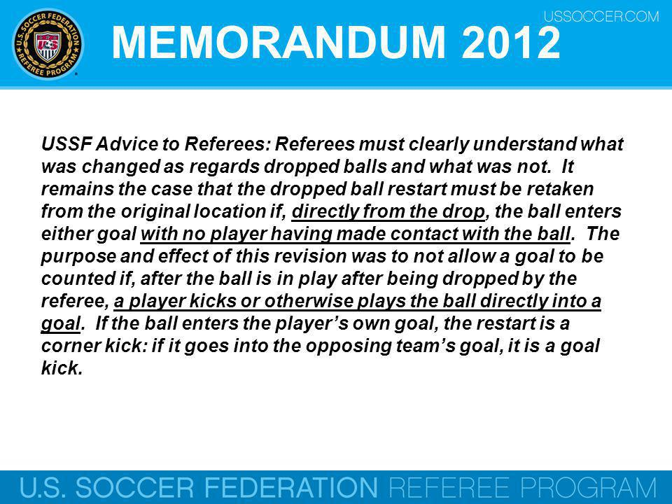 MEMORANDUM 2012 USSF Advice to Referees: Referees must clearly understand what was changed as regards dropped balls and what was not.