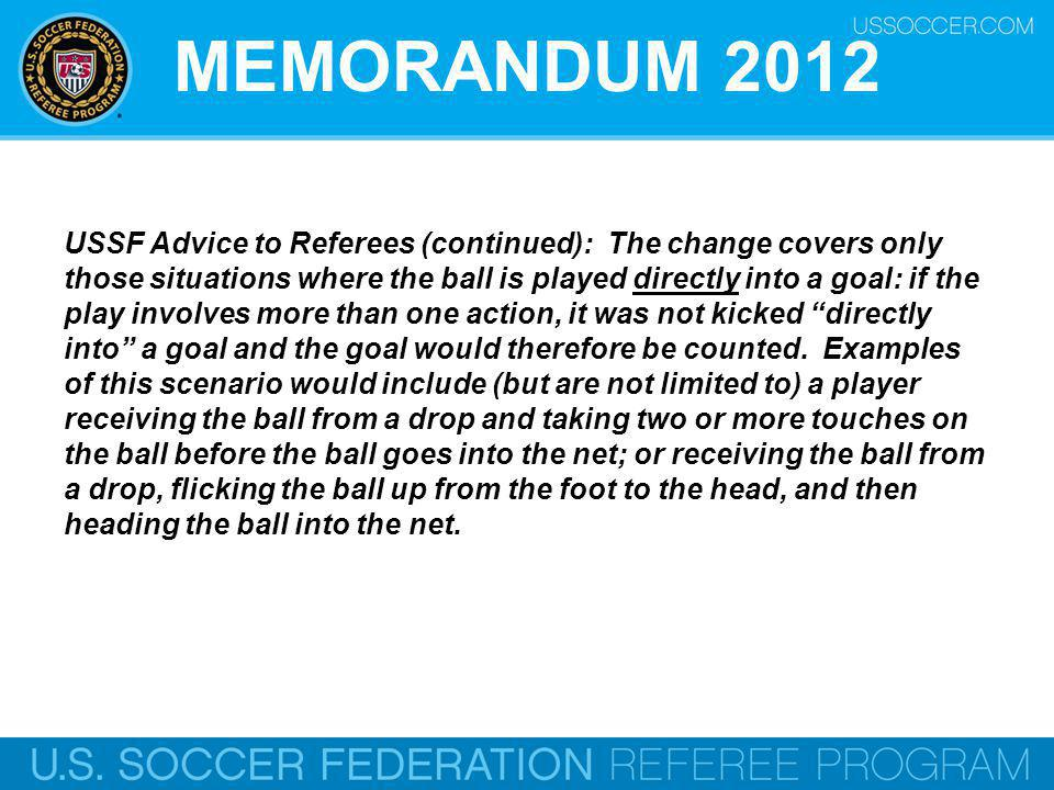 MEMORANDUM 2012 USSF Advice to Referees (continued): The change covers only those situations where the ball is played directly into a goal: if the play involves more than one action, it was not kicked directly into a goal and the goal would therefore be counted.