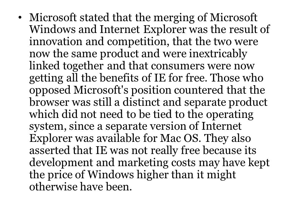 Microsoft stated that the merging of Microsoft Windows and Internet Explorer was the result of innovation and competition, that the two were now the same product and were inextricably linked together and that consumers were now getting all the benefits of IE for free.