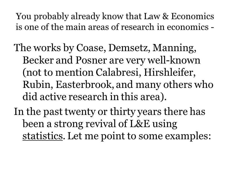 You probably already know that Law & Economics is one of the main areas of research in economics - The works by Coase, Demsetz, Manning, Becker and Po
