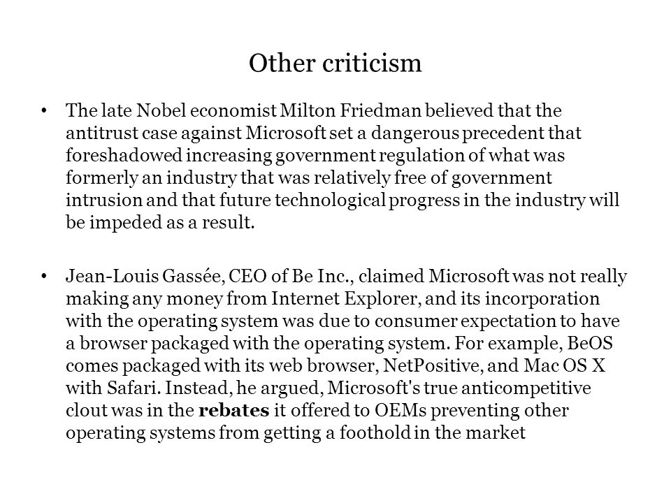 Other criticism The late Nobel economist Milton Friedman believed that the antitrust case against Microsoft set a dangerous precedent that foreshadowed increasing government regulation of what was formerly an industry that was relatively free of government intrusion and that future technological progress in the industry will be impeded as a result.