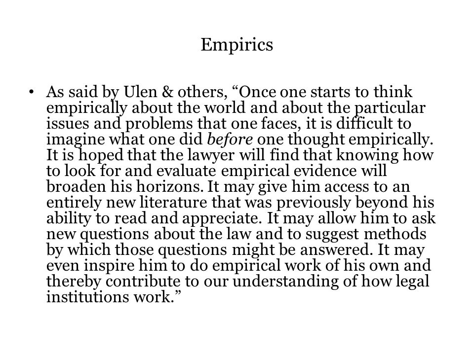Empirics As said by Ulen & others, Once one starts to think empirically about the world and about the particular issues and problems that one faces, it is difficult to imagine what one did before one thought empirically.