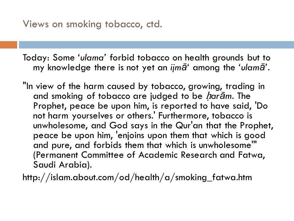 Views on smoking tobacco, ctd. Today: Some ulama forbid tobacco on health grounds but to my knowledge there is not yet an ijm ā among the ulam ā.
