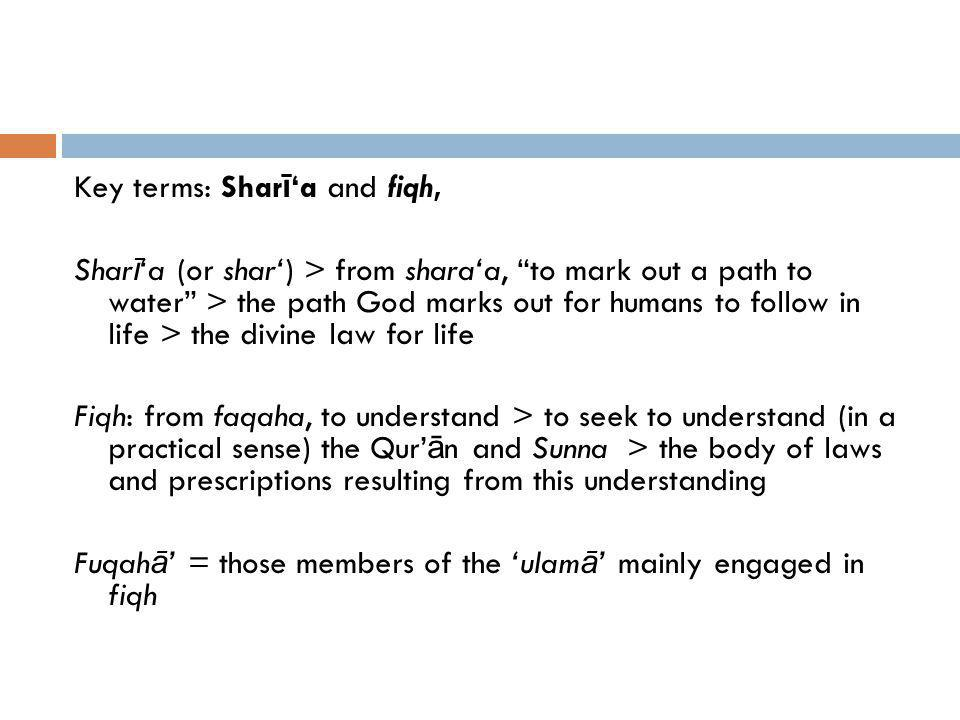 Shar ī a and fiqh ctd Strictly speaking: Shar ī a = the way marked out by God for humans to live Fiqh = the human understanding of the way marked out by God for humans to live Fiqh is often translated jurisprudence Usually assumed fuqah ā have been largely successful in discovering the Shar ī a Hence what is strictly fiqh is often called Sharia