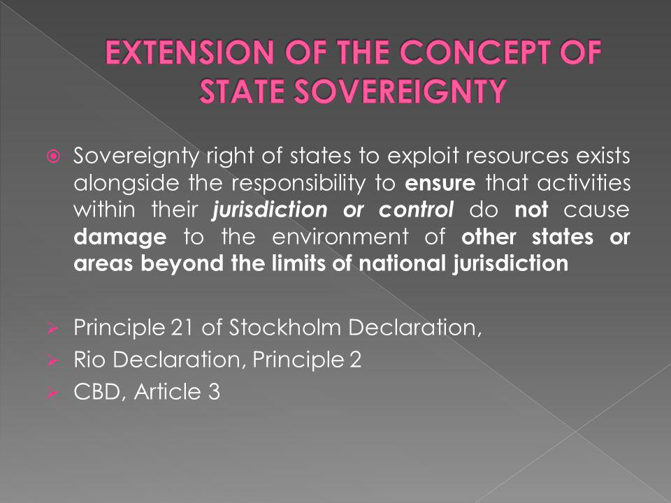 Sovereignty right of states to exploit resources exists alongside the responsibility to ensure that activities within their jurisdiction or control do not cause damage to the environment of other states or areas beyond the limits of national jurisdiction Principle 21 of Stockholm Declaration, Rio Declaration, Principle 2 CBD, Article 3