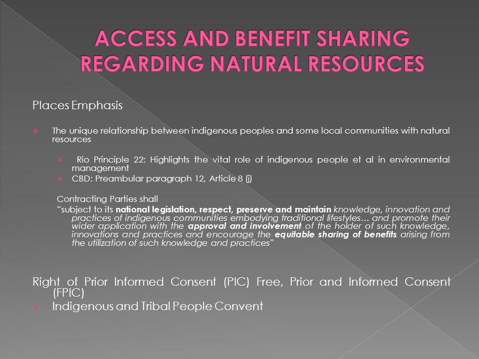 Places Emphasis The unique relationship between indigenous peoples and some local communities with natural resources Rio Principle 22: Highlights the vital role of indigenous people et al in environmental management CBD: Preambular paragraph 12, Article 8 (j) Contracting Parties shall subject to its national legislation, respect, preserve and maintain knowledge, innovation and practices of indigenous communities embodying traditional lifestyles… and promote their wider application with the approval and involvement of the holder of such knowledge, innovations and practices and encourage the equitable sharing of benefits arising from the utilization of such knowledge and practices Right of Prior Informed Consent (PIC) Free, Prior and Informed Consent (FPIC) Indigenous and Tribal People Convent