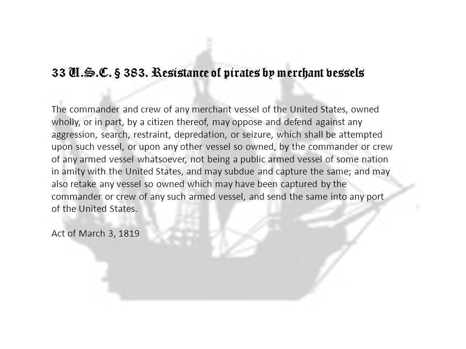 33 U.S.C. § 383. Resistance of pirates by merchant vessels The commander and crew of any merchant vessel of the United States, owned wholly, or in par