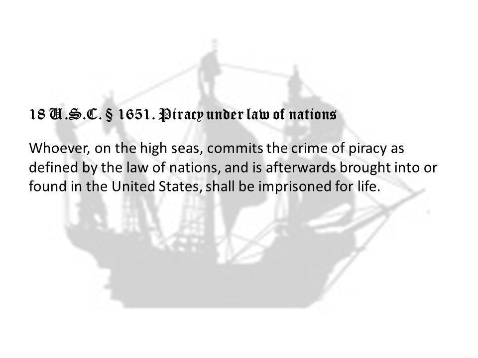 18 U.S.C. § 1651. Piracy under law of nations Whoever, on the high seas, commits the crime of piracy as defined by the law of nations, and is afterwar