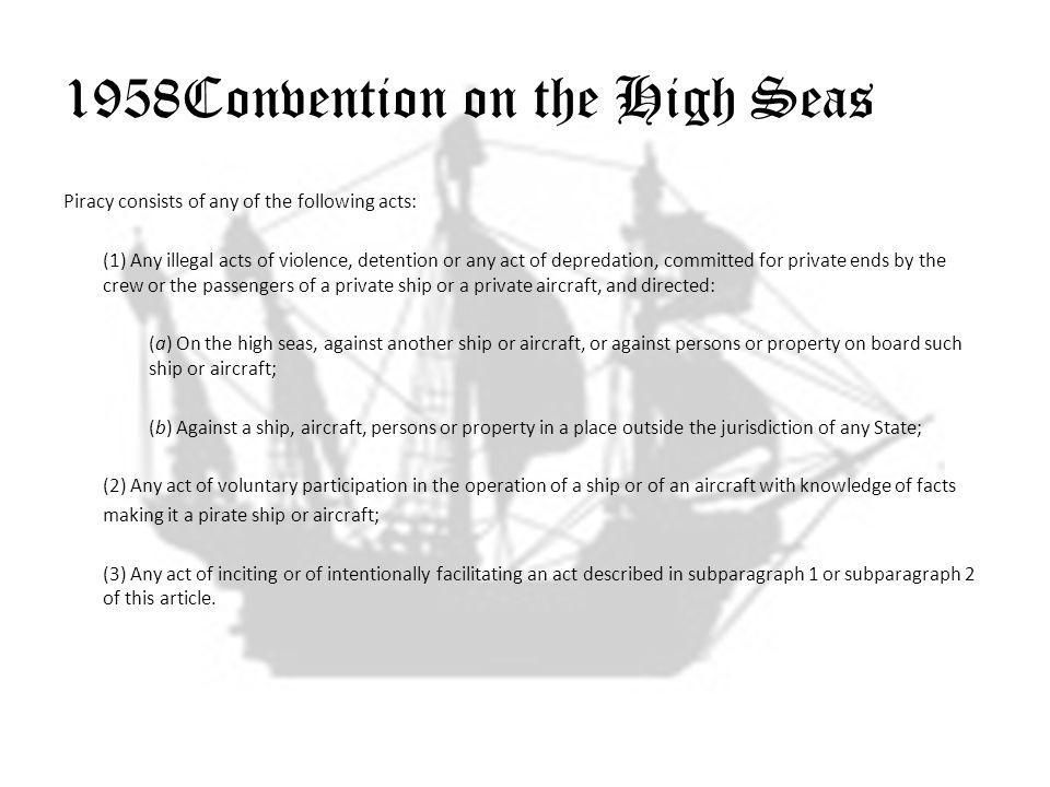 1958Convention on the High Seas Piracy consists of any of the following acts: (1) Any illegal acts of violence, detention or any act of depredation, committed for private ends by the crew or the passengers of a private ship or a private aircraft, and directed: (a) On the high seas, against another ship or aircraft, or against persons or property on board such ship or aircraft; (b) Against a ship, aircraft, persons or property in a place outside the jurisdiction of any State; (2) Any act of voluntary participation in the operation of a ship or of an aircraft with knowledge of facts making it a pirate ship or aircraft; (3) Any act of inciting or of intentionally facilitating an act described in subparagraph 1 or subparagraph 2 of this article.