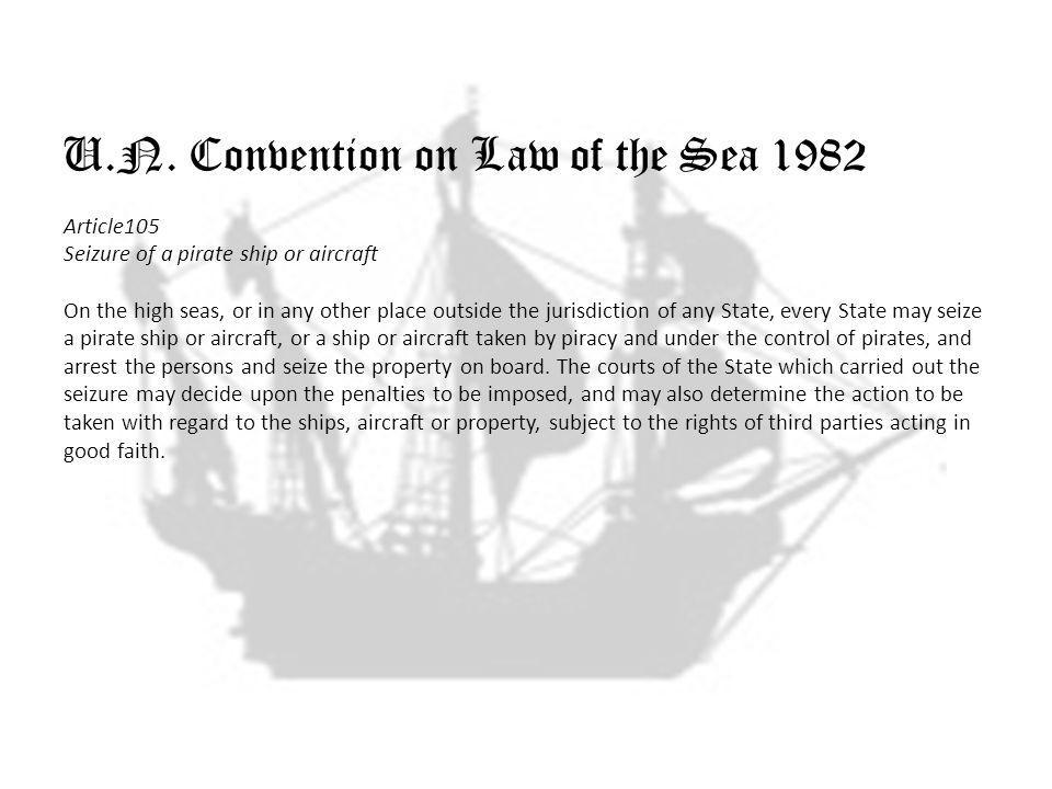 U.N. Convention on Law of the Sea 1982 Article105 Seizure of a pirate ship or aircraft On the high seas, or in any other place outside the jurisdictio